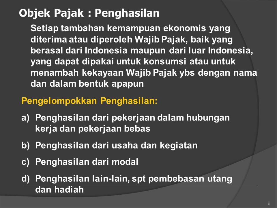 8 Objek Pajak : Penghasilan Setiap tambahan kemampuan ekonomis yang diterima atau diperoleh Wajib Pajak, baik yang berasal dari Indonesia maupun dari luar Indonesia, yang dapat dipakai untuk konsumsi atau untuk menambah kekayaan Wajib Pajak ybs dengan nama dan dalam bentuk apapun Pengelompokkan Penghasilan: a)Penghasilan dari pekerjaan dalam hubungan kerja dan pekerjaan bebas b)Penghasilan dari usaha dan kegiatan c)Penghasilan dari modal d)Penghasilan lain-lain, spt pembebasan utang dan hadiah