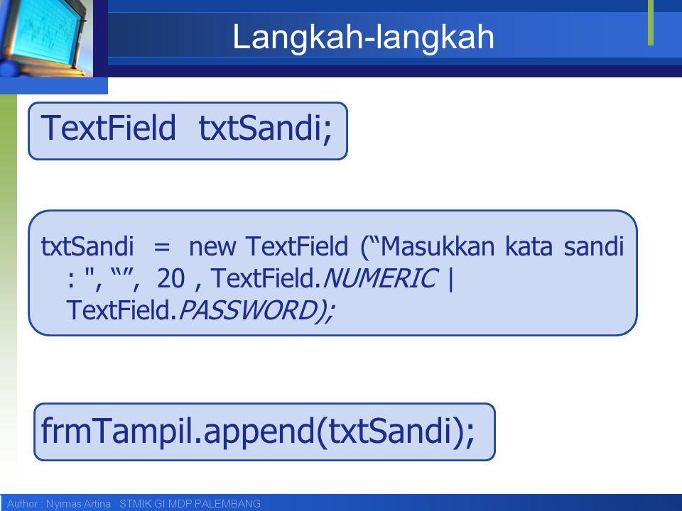 Author : Nyimas Artina STMIK GI MDP PALEMBANG Langkah-langkah TextField txtSandi; txtSandi = new TextField ( Masukkan kata sandi : , , 20, TextField.NUMERIC | TextField.PASSWORD); frmTampil.append(txtSandi);