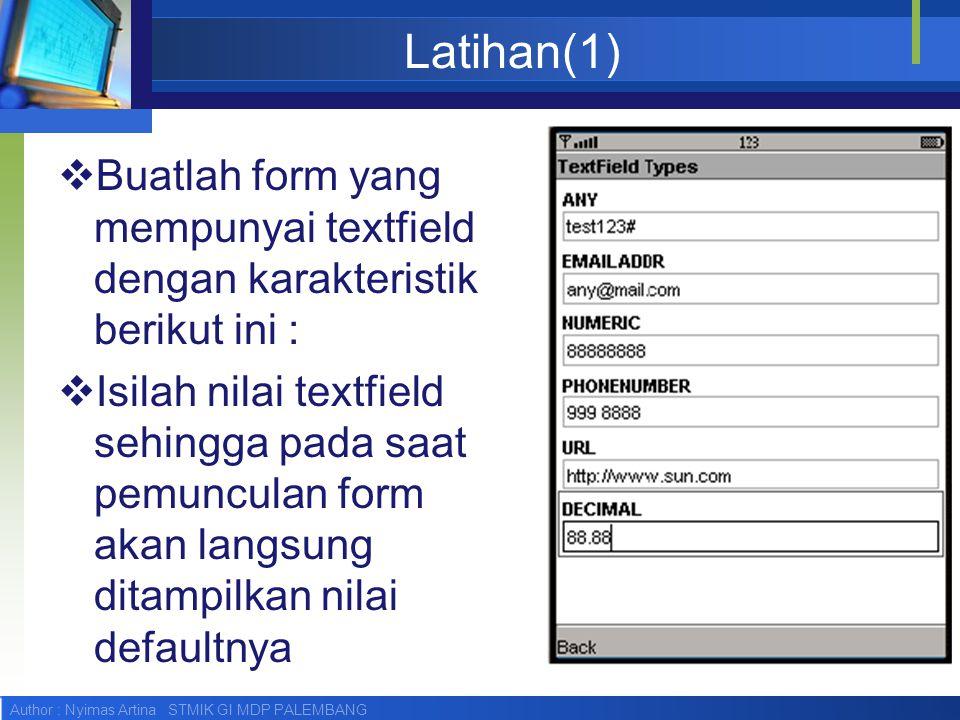 Author : Nyimas Artina STMIK GI MDP PALEMBANG Latihan(1)  Buatlah form yang mempunyai textfield dengan karakteristik berikut ini :  Isilah nilai textfield sehingga pada saat pemunculan form akan langsung ditampilkan nilai defaultnya