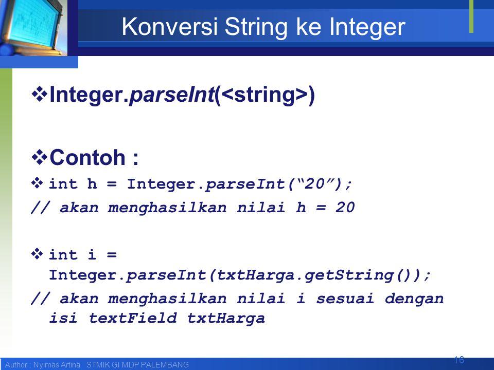 Author : Nyimas Artina STMIK GI MDP PALEMBANG Konversi String ke Integer  Integer.parseInt( )  Contoh :  int h = Integer.parseInt( 20 ); // akan menghasilkan nilai h = 20  int i = Integer.parseInt(txtHarga.getString()); // akan menghasilkan nilai i sesuai dengan isi textField txtHarga 16