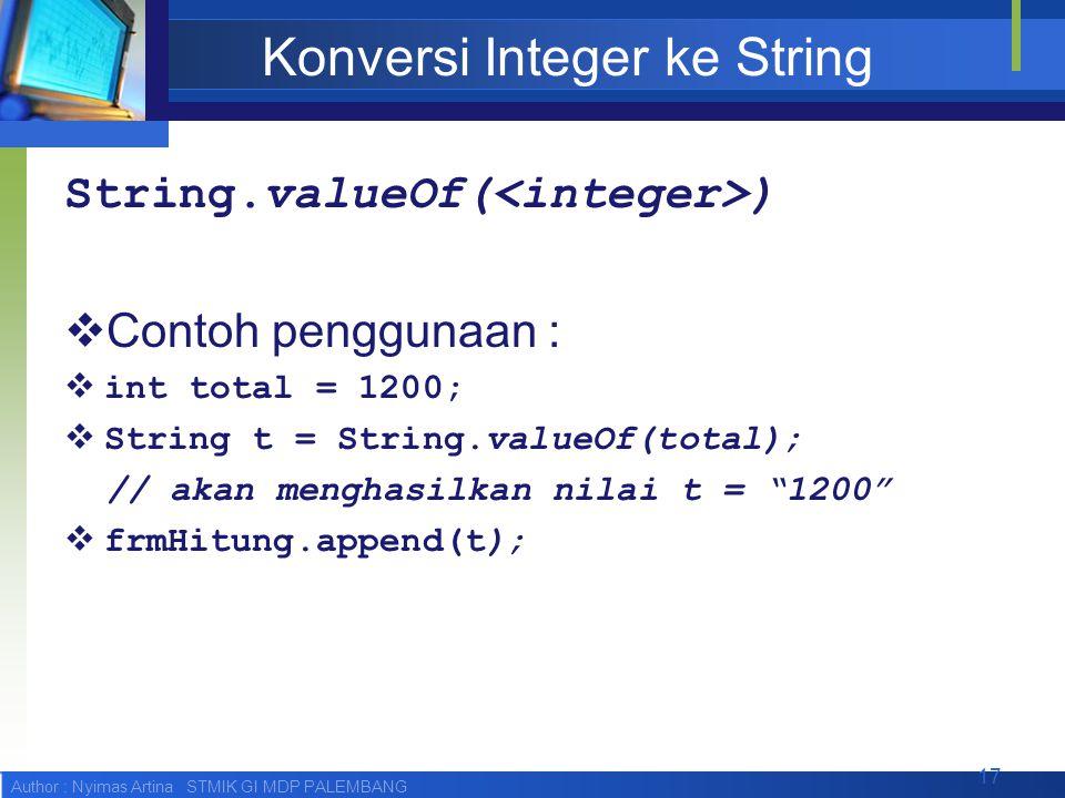 Author : Nyimas Artina STMIK GI MDP PALEMBANG Konversi Integer ke String String.valueOf( )  Contoh penggunaan :  int total = 1200;  String t = String.valueOf(total); // akan menghasilkan nilai t = 1200  frmHitung.append(t); 17