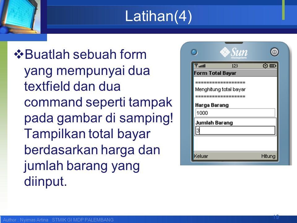 Author : Nyimas Artina STMIK GI MDP PALEMBANG Latihan(4)  Buatlah sebuah form yang mempunyai dua textfield dan dua command seperti tampak pada gambar di samping.