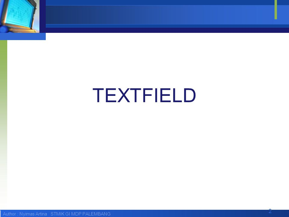 Author : Nyimas Artina STMIK GI MDP PALEMBANG Textfield Constructor  Konstruktor dari class TextField adalah: public TextField(String title, String text, int maxSize, int constraints)  Parameter-parameter pada konstruktor adalah: String title : untuk memberikan title pada TextField String text : untuk memberikan nilai awal pada TextField int maxsize : untuk memberikan batasan maksimal jumlah karakter yang bisa diterima oleh TextField.
