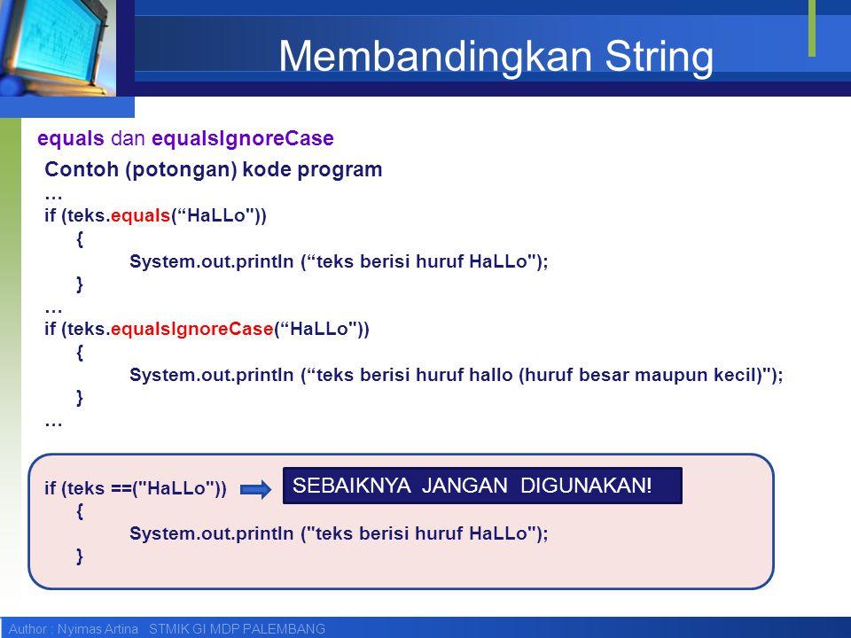 Author : Nyimas Artina STMIK GI MDP PALEMBANG Membandingkan String Contoh (potongan) kode program … if (teks.equals( HaLLo )) { System.out.println ( teks berisi huruf HaLLo ); } … if (teks.equalsIgnoreCase( HaLLo )) { System.out.println ( teks berisi huruf hallo (huruf besar maupun kecil) ); } … if (teks ==( HaLLo )) { System.out.println ( teks berisi huruf HaLLo ); } equals dan equalsIgnoreCase SEBAIKNYA JANGAN DIGUNAKAN!