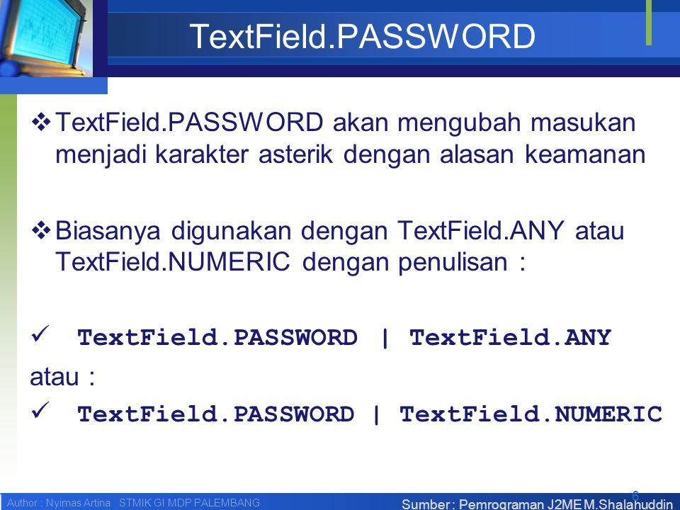 Author : Nyimas Artina STMIK GI MDP PALEMBANG TextField.PASSWORD  TextField.PASSWORD akan mengubah masukan menjadi karakter asterik dengan alasan keamanan  Biasanya digunakan dengan TextField.ANY atau TextField.NUMERIC dengan penulisan : TextField.PASSWORD | TextField.ANY atau : TextField.PASSWORD | TextField.NUMERIC Sumber : Pemrograman J2ME M.Shalahuddin 6