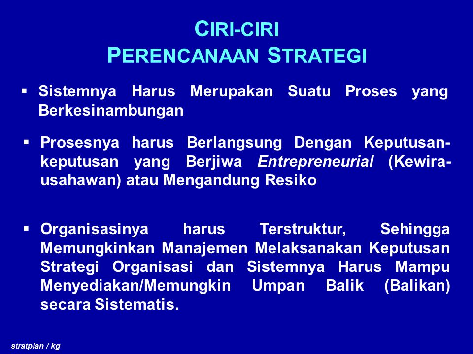 C IRI-CIRI P ERENCANAAN S TRATEGI  Sistemnya Harus Merupakan Suatu Proses yang Berkesinambungan stratplan / kg  Prosesnya harus Berlangsung Dengan K