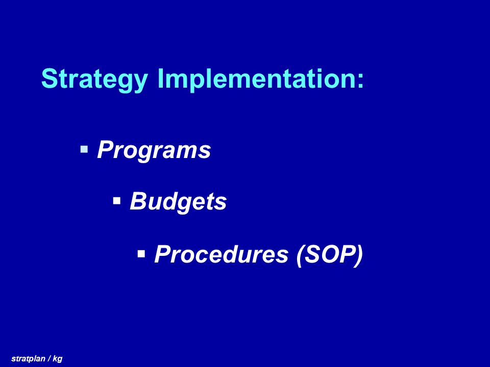 Strategy Implementation:  Programs stratplan / kg  Budgets  Procedures (SOP)