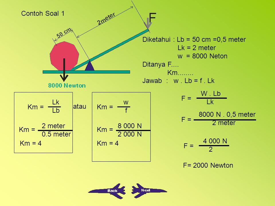 Contoh Soal 1 Diketahui : Lb = 50 cm =0,5 meter Lk = 2 meter w = 8000 Neton Ditanya F....