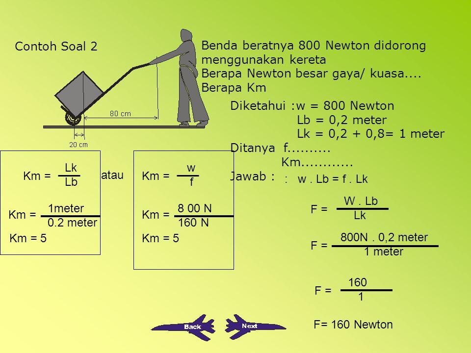 Contoh Soal 1 Diketahui : Lb = 50 cm =0,5 meter Lk = 2 meter w = 8000 Neton Ditanya F.... Km........ Jawab : w. Lb = f. Lk F = W. Lb Lk F = 8000 N. 0,