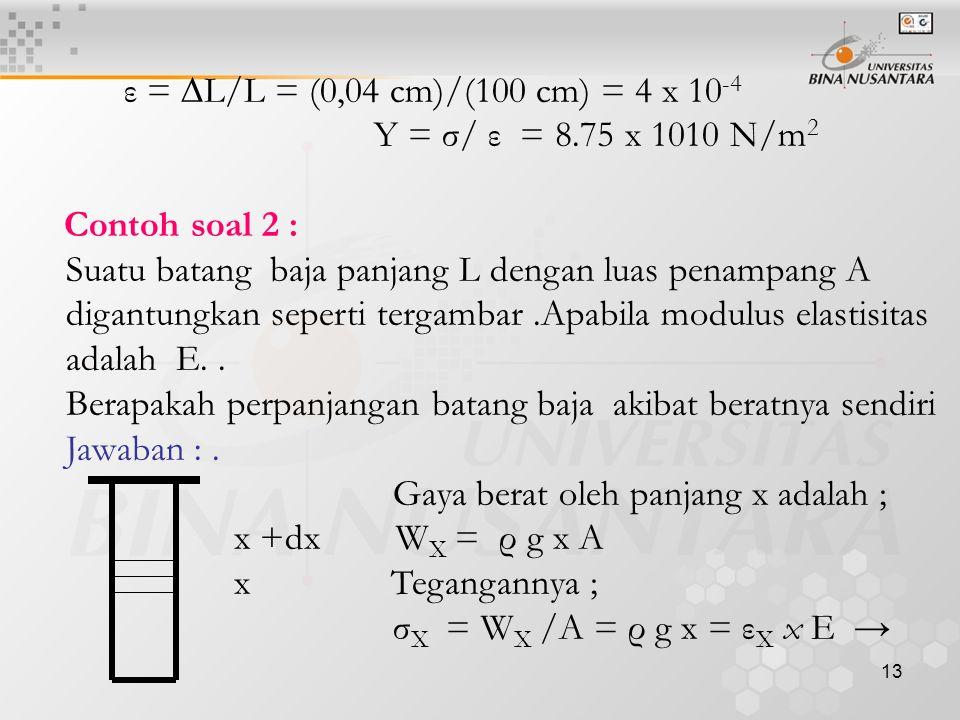 14 ε X = (ρ g x)/E ε L = (ρ g L)/E Setiap unsur dx mendapat regangan ε X dx = ((ρ g x)/E) dx → ∆L = ∫ 0 L ((ρ g x)/E) dx ∆L = ½ (ρg/E)L 2 Contoh soal 3 : Sifat-sifat suatu kawat baja adalah sebagai berikut : Panjang 10 ft Luas penampang lintang 0.01 in 2 Modulus Young 30,000,000 lb/in 2, Modulus geser 10,000,000 lb/in 2 Batas kelentingan 60,000 lb/in 2