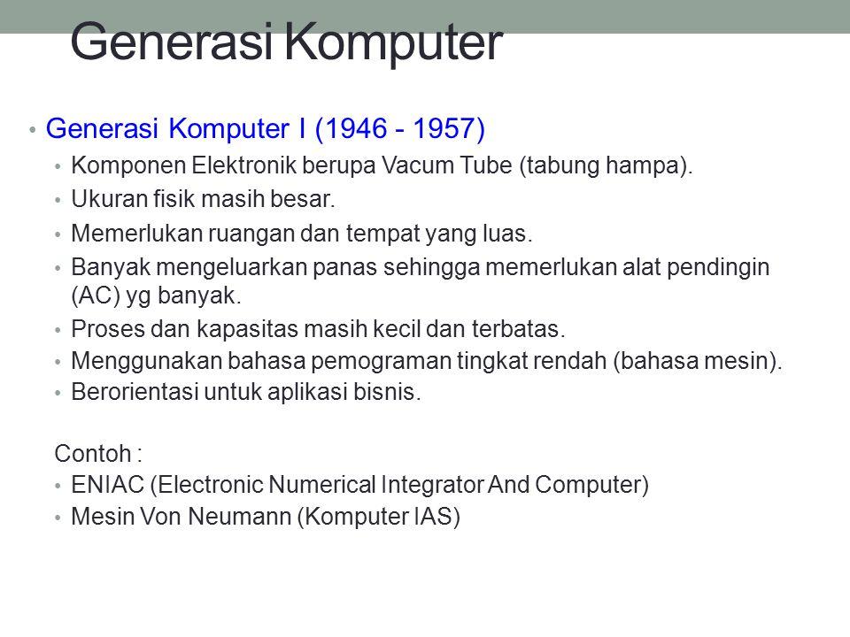 Generasi Komputer Generasi Komputer I (1946 - 1957) Komponen Elektronik berupa Vacum Tube (tabung hampa). Ukuran fisik masih besar. Memerlukan ruangan
