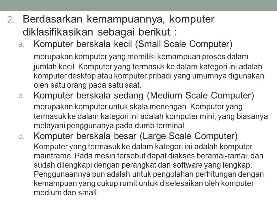 2. Berdasarkan kemampuannya, komputer diklasifikasikan sebagai berikut : a. Komputer berskala kecil (Small Scale Computer) merupakan komputer yang mem