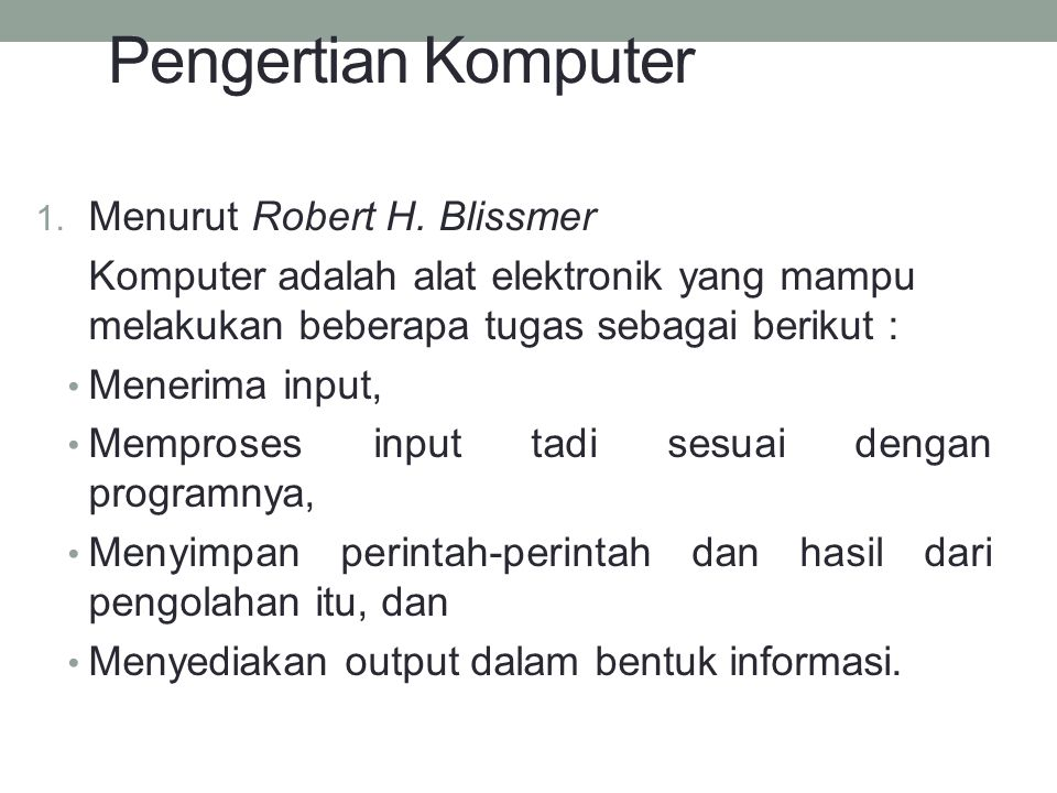 Pengertian Komputer 1. Menurut Robert H. Blissmer Komputer adalah alat elektronik yang mampu melakukan beberapa tugas sebagai berikut : Menerima input