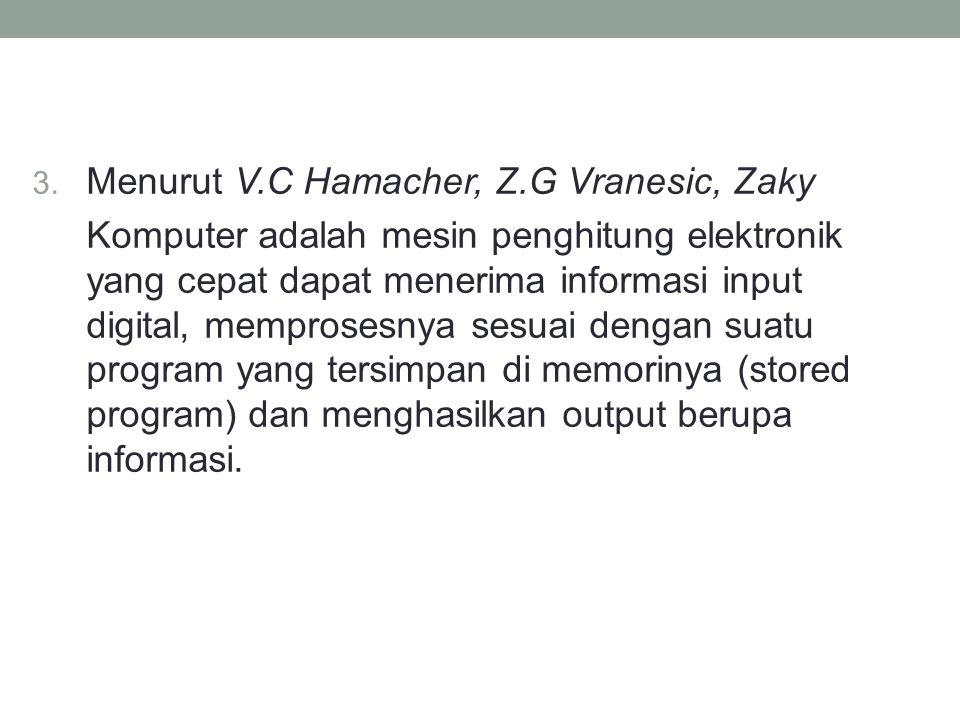3. Menurut V.C Hamacher, Z.G Vranesic, Zaky Komputer adalah mesin penghitung elektronik yang cepat dapat menerima informasi input digital, memprosesny