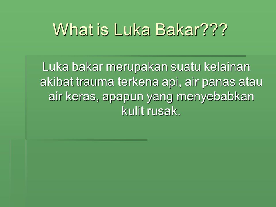 What is Luka Bakar??? Luka bakar merupakan suatu kelainan akibat trauma terkena api, air panas atau air keras, apapun yang menyebabkan kulit rusak.