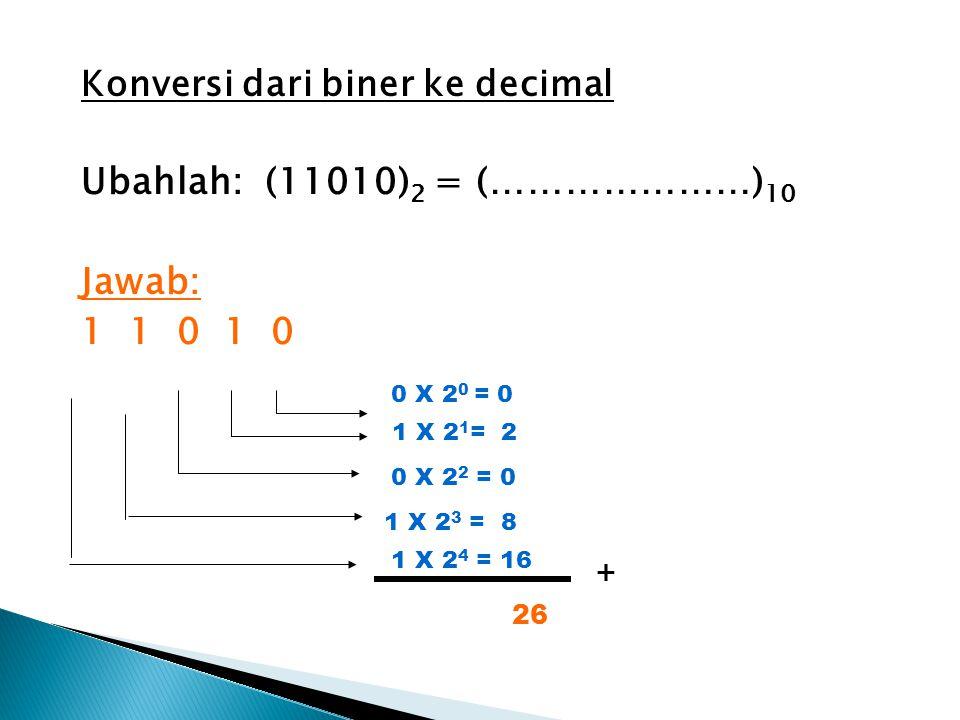 Konversi dari biner ke decimal Ubahlah: (11010) 2 = (…………………) 10 Jawab: 1 1 0 1 0 0 X 2 0 = 0 1 X 2 1 = 2 0 X 2 2 = 0 1 X 2 3 = 8 1 X 2 4 = 16 + 26