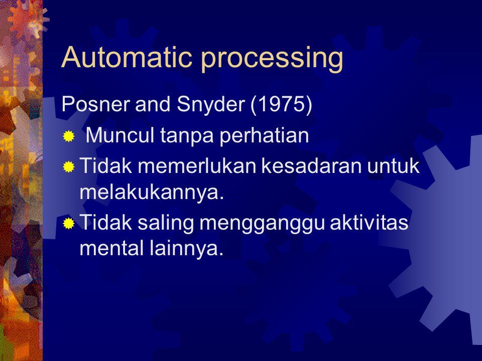 Automatic processing Posner and Snyder (1975)  Muncul tanpa perhatian  Tidak memerlukan kesadaran untuk melakukannya.  Tidak saling mengganggu akti