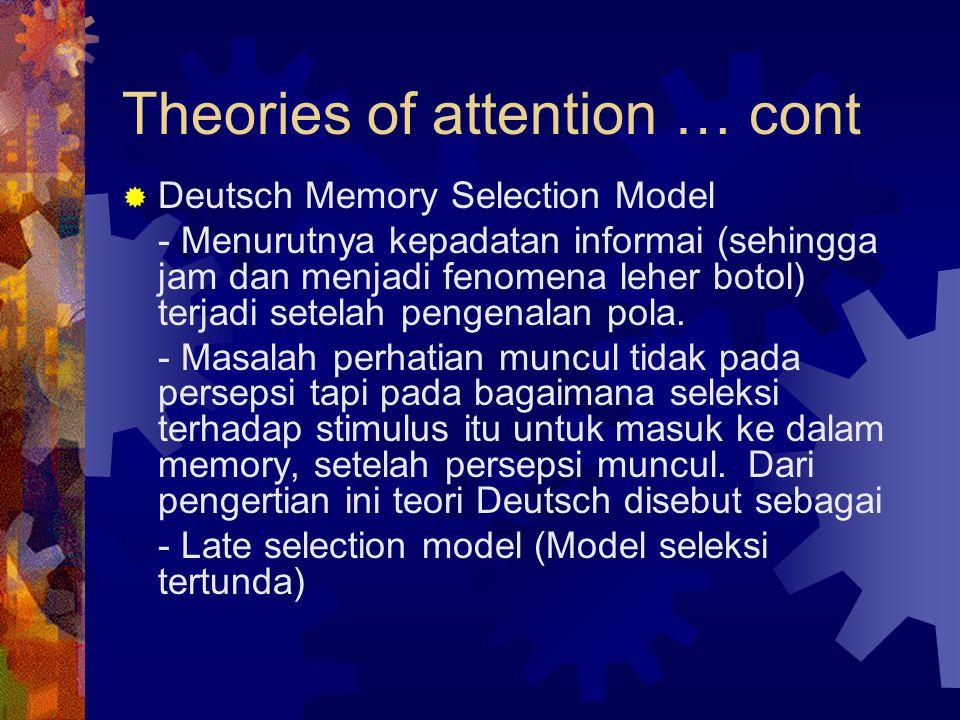 Theories of attention … cont  Deutsch Memory Selection Model - Menurutnya kepadatan informai (sehingga jam dan menjadi fenomena leher botol) terjadi