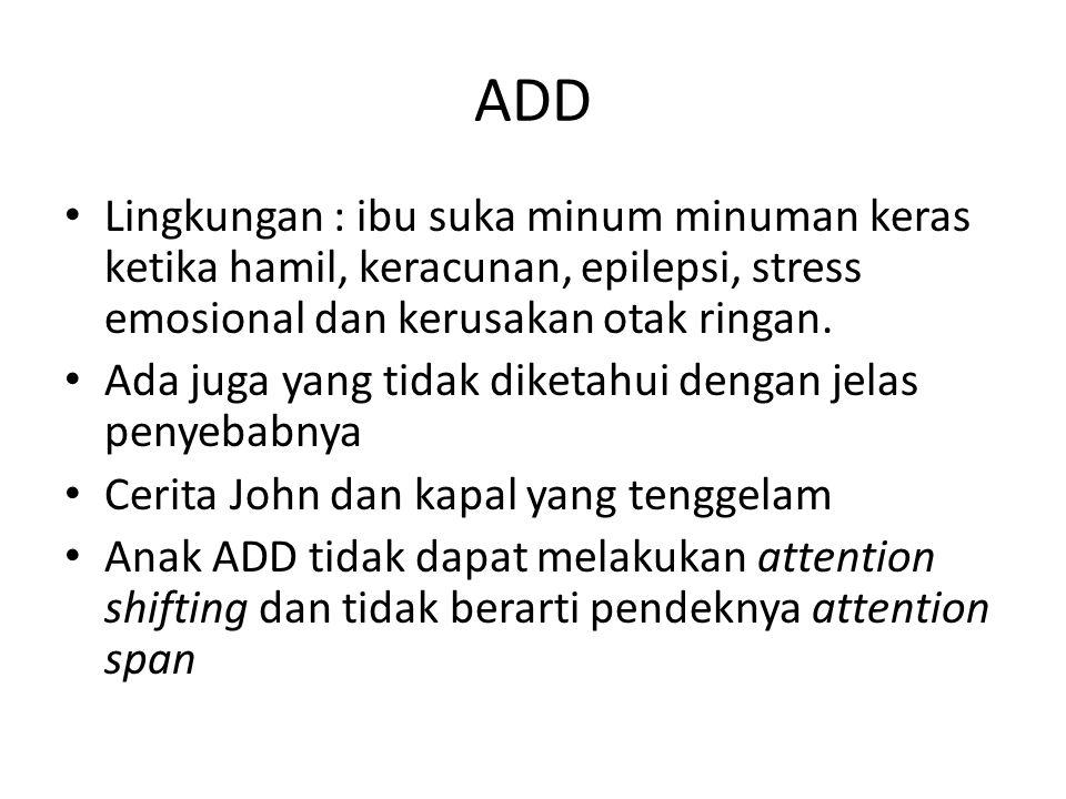 ADD Lingkungan : ibu suka minum minuman keras ketika hamil, keracunan, epilepsi, stress emosional dan kerusakan otak ringan.