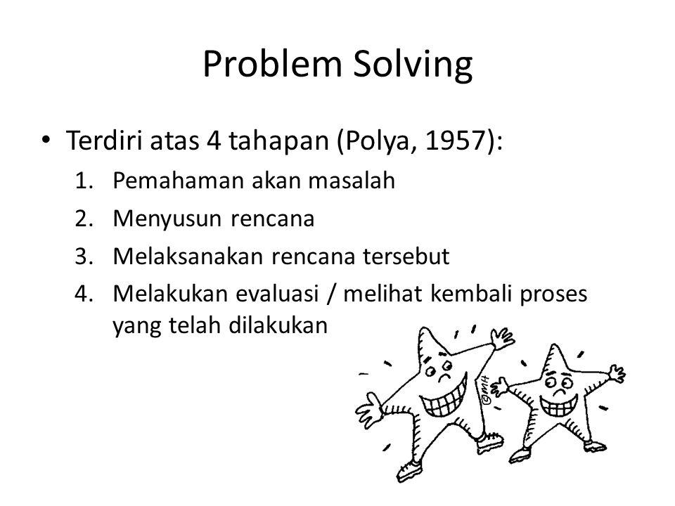 Problem Solving Terdiri atas 4 tahapan (Polya, 1957): 1.Pemahaman akan masalah 2.Menyusun rencana 3.Melaksanakan rencana tersebut 4.Melakukan evaluasi / melihat kembali proses yang telah dilakukan