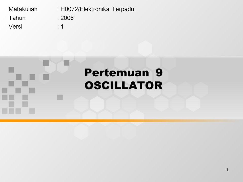 1 Pertemuan 9 OSCILLATOR Matakuliah: H0072/Elektronika Terpadu Tahun: 2006 Versi: 1