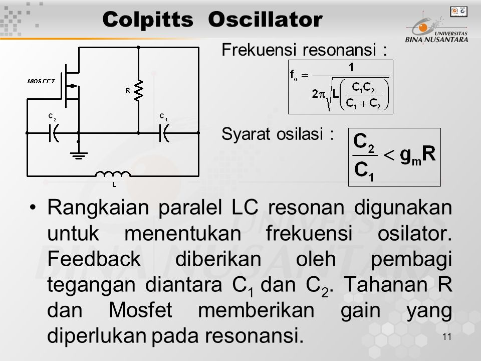 11 Colpitts Oscillator Rangkaian paralel LC resonan digunakan untuk menentukan frekuensi osilator. Feedback diberikan oleh pembagi tegangan diantara C