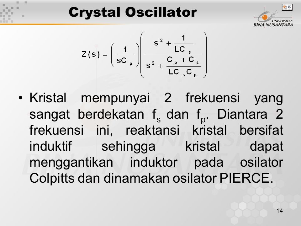 14 Crystal Oscillator Kristal mempunyai 2 frekuensi yang sangat berdekatan f s dan f p. Diantara 2 frekuensi ini, reaktansi kristal bersifat induktif