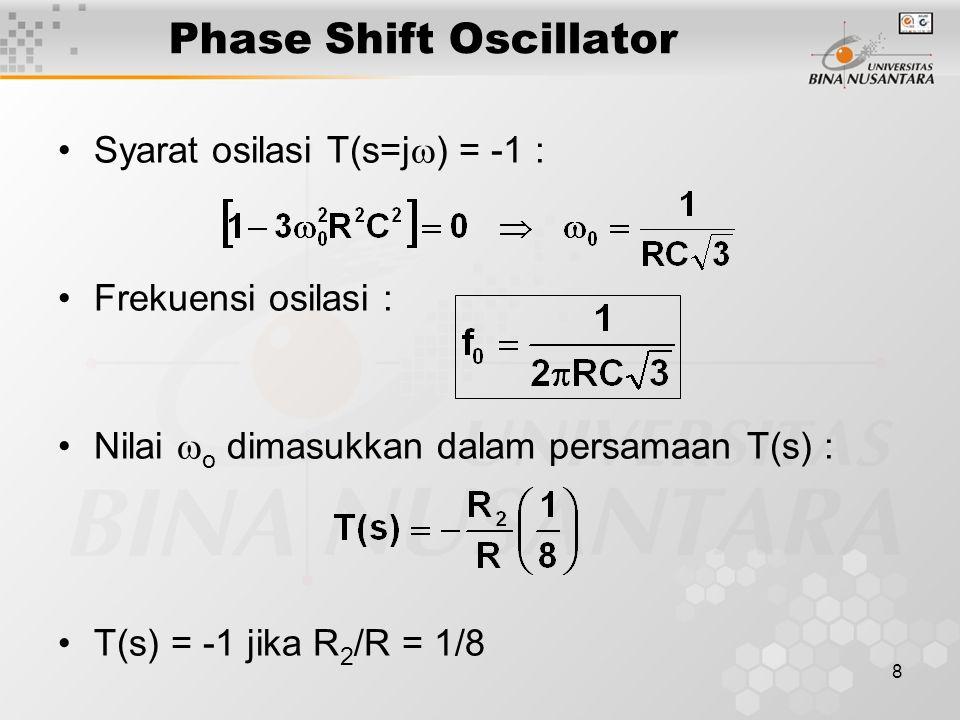 8 Phase Shift Oscillator Syarat osilasi T(s=j  ) = -1 : Frekuensi osilasi : Nilai  o dimasukkan dalam persamaan T(s) : T(s) = -1 jika R 2 /R = 1/8