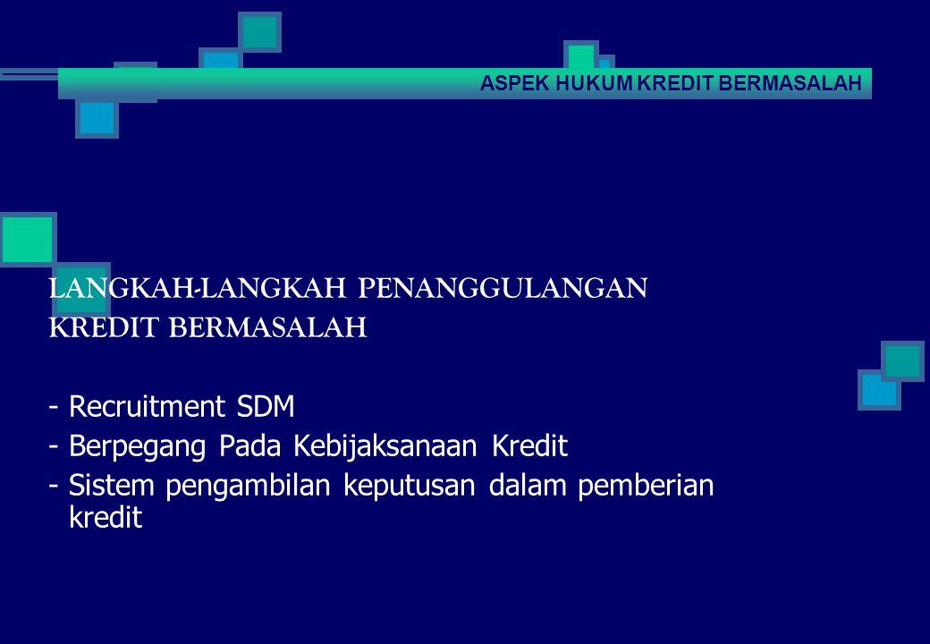 LANGKAH-LANGKAH PENANGGULANGAN KREDIT BERMASALAH - Recruitment SDM - Berpegang Pada Kebijaksanaan Kredit - Sistem pengambilan keputusan dalam pemberian kredit ASPEK HUKUM KREDIT BERMASALAH