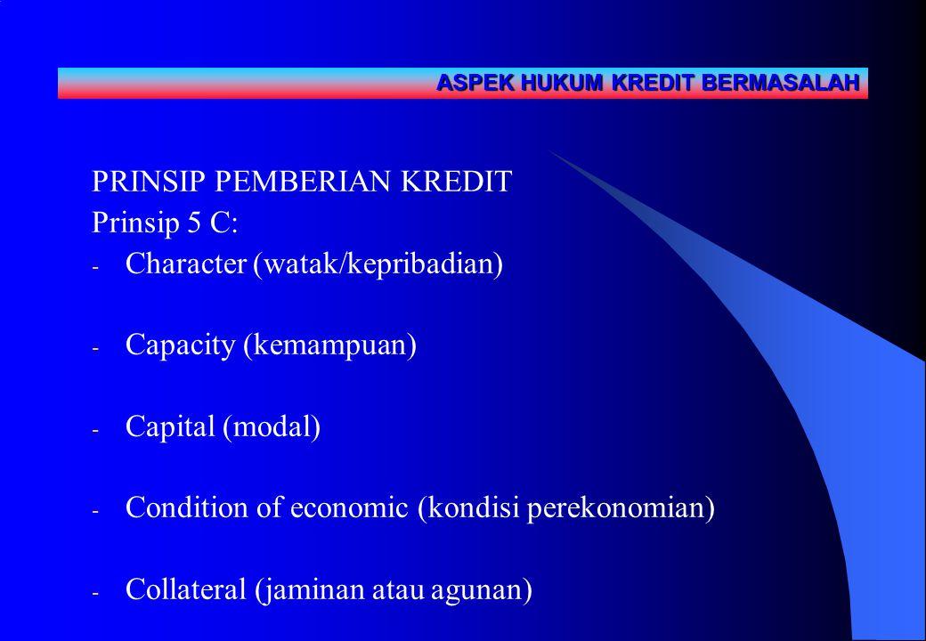 ` PRINSIP PEMBERIAN KREDIT Prinsip 5 C: - Character (watak/kepribadian) - Capacity (kemampuan) - Capital (modal) - Condition of economic (kondisi perekonomian) - Collateral (jaminan atau agunan) ASPEK HUKUM KREDIT BERMASALAH