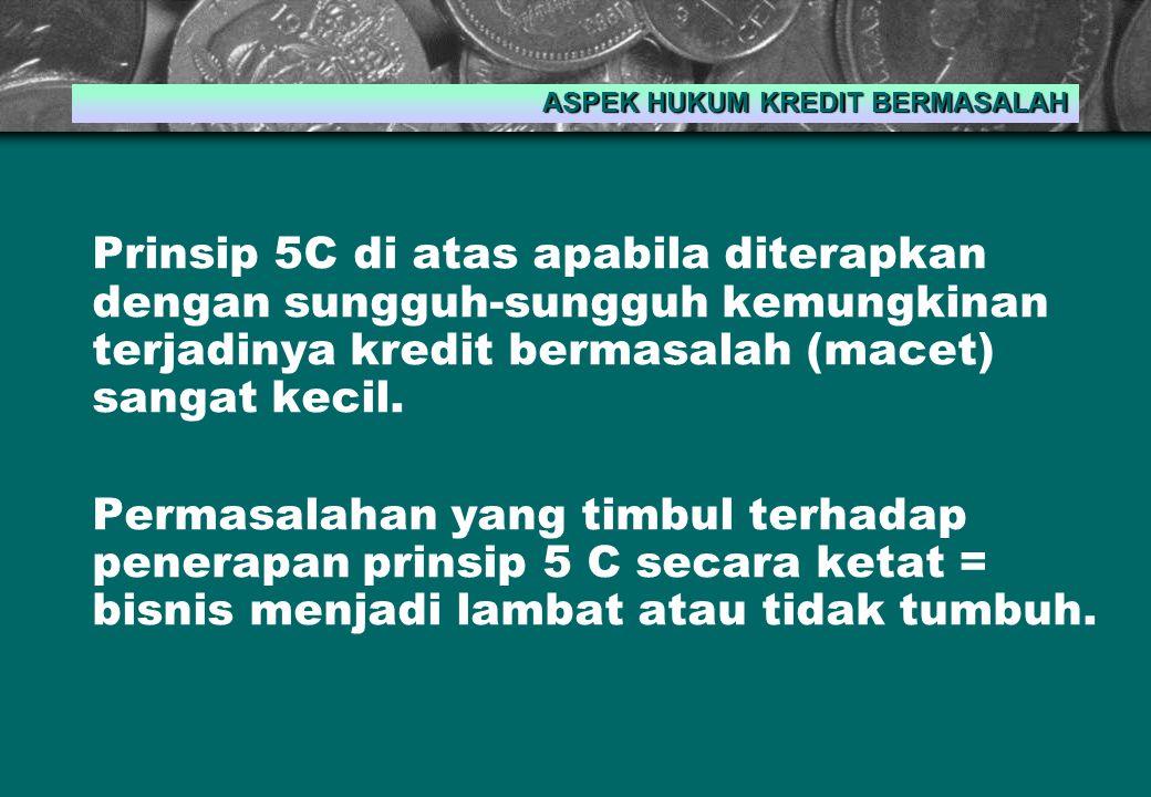 Prinsip 5C di atas apabila diterapkan dengan sungguh-sungguh kemungkinan terjadinya kredit bermasalah (macet) sangat kecil.
