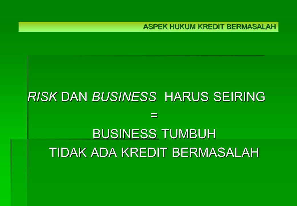 RISK DAN BUSINESS HARUS SEIRING = BUSINESS TUMBUH TIDAK ADA KREDIT BERMASALAH ASPEK HUKUM KREDIT BERMASALAH