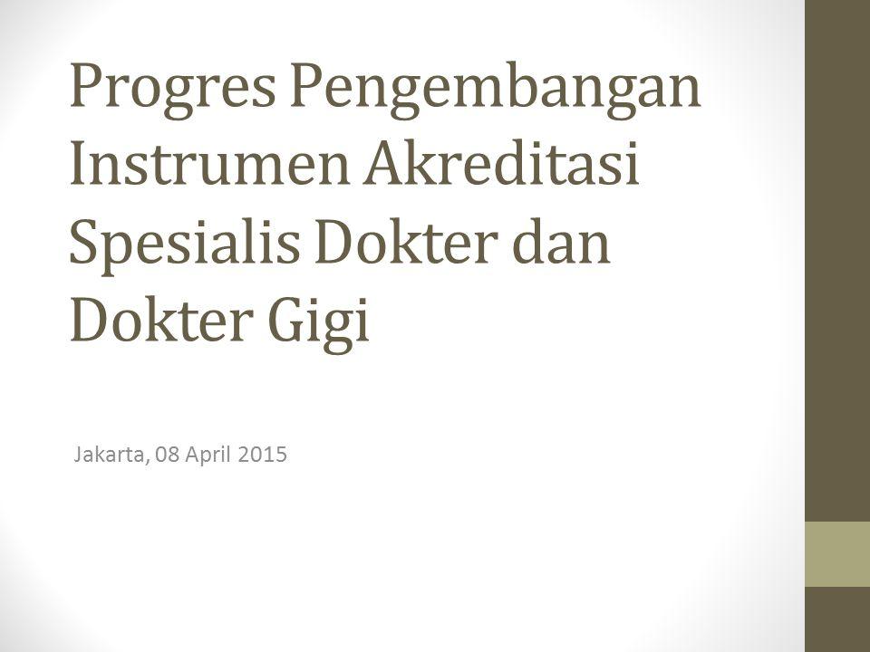 Progres Pengembangan Instrumen Akreditasi Spesialis Dokter dan Dokter Gigi Jakarta, 08 April 2015