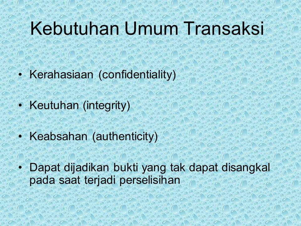 Kebutuhan Umum Transaksi Kerahasiaan (confidentiality) Keutuhan (integrity) Keabsahan (authenticity) Dapat dijadikan bukti yang tak dapat disangkal pada saat terjadi perselisihan