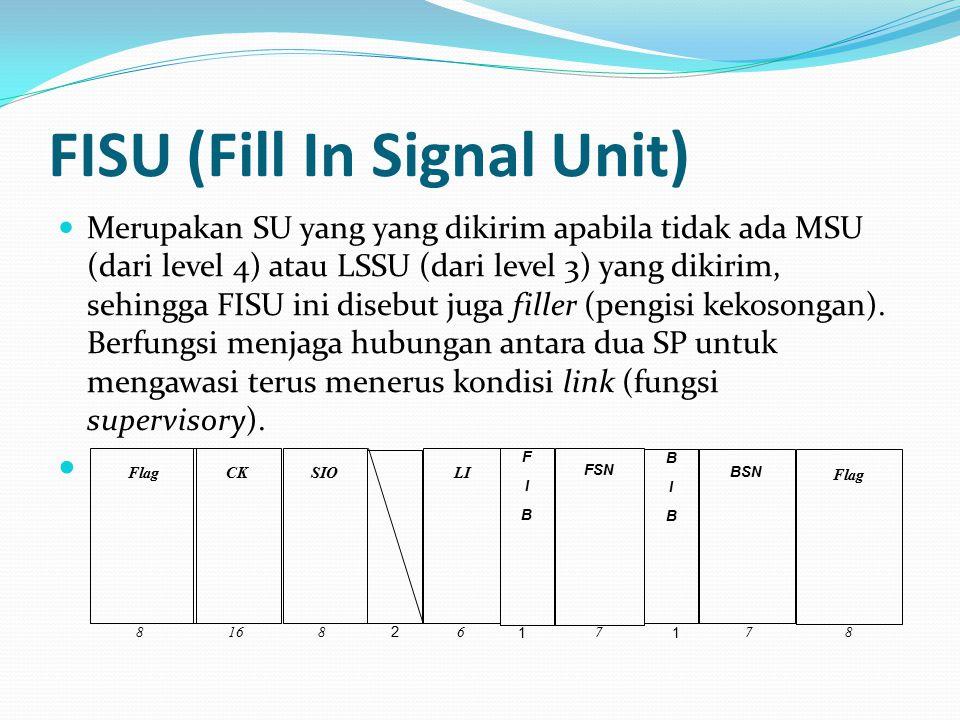FISU (Fill In Signal Unit) Merupakan SU yang yang dikirim apabila tidak ada MSU (dari level 4) atau LSSU (dari level 3) yang dikirim, sehingga FISU ini disebut juga filler (pengisi kekosongan).
