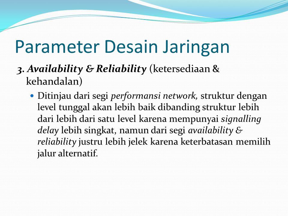 Parameter Desain Jaringan 3. Availability & Reliability (ketersediaan & kehandalan) Ditinjau dari segi performansi network, struktur dengan level tung