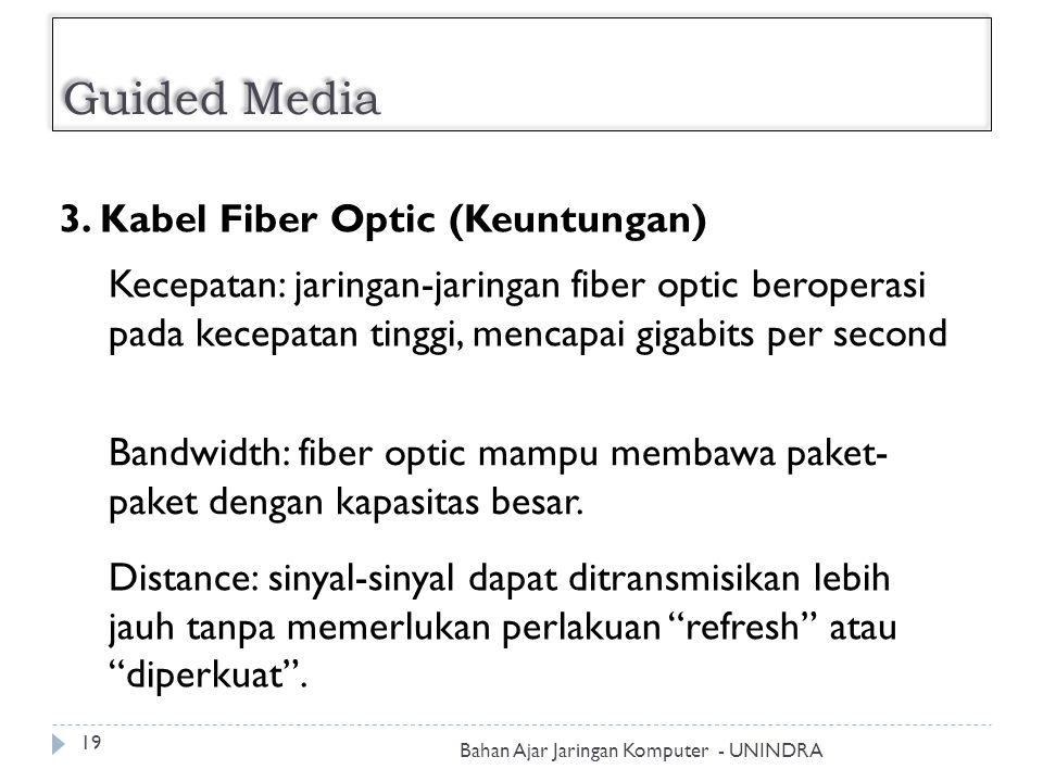 Guided Media Bahan Ajar Jaringan Komputer - UNINDRA 19 3. Kabel Fiber Optic (Keuntungan) Kecepatan: jaringan-jaringan fiber optic beroperasi pada kece