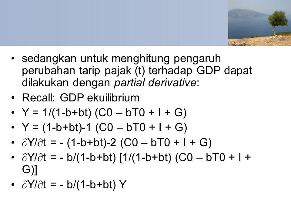 sedangkan untuk menghitung pengaruh perubahan tarip pajak (t) terhadap GDP dapat dilakukan dengan partial derivative: Recall: GDP ekuilibrium Y = 1/(1