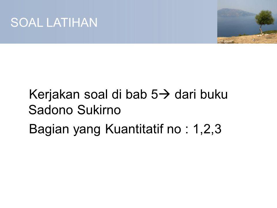 SOAL LATIHAN Kerjakan soal di bab 5  dari buku Sadono Sukirno Bagian yang Kuantitatif no : 1,2,3