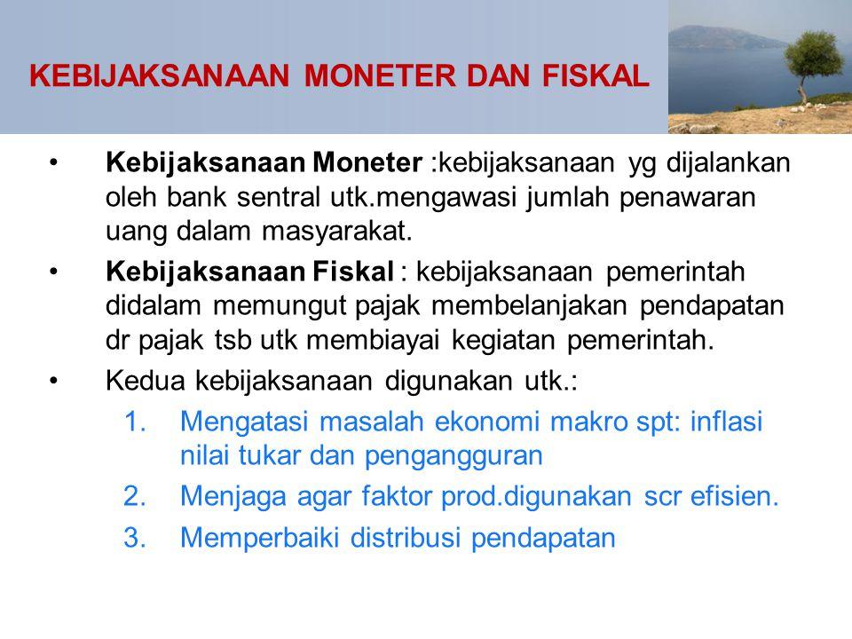 KEBIJAKSANAAN MONETER DAN FISKAL Kebijaksanaan Moneter :kebijaksanaan yg dijalankan oleh bank sentral utk.mengawasi jumlah penawaran uang dalam masyar