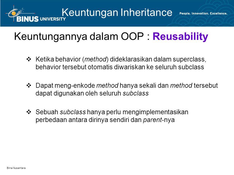 Bina Nusantara Keuntungan Inheritance Keuntungannya dalam OOP : Reusability  Ketika behavior (method) dideklarasikan dalam superclass, behavior terse