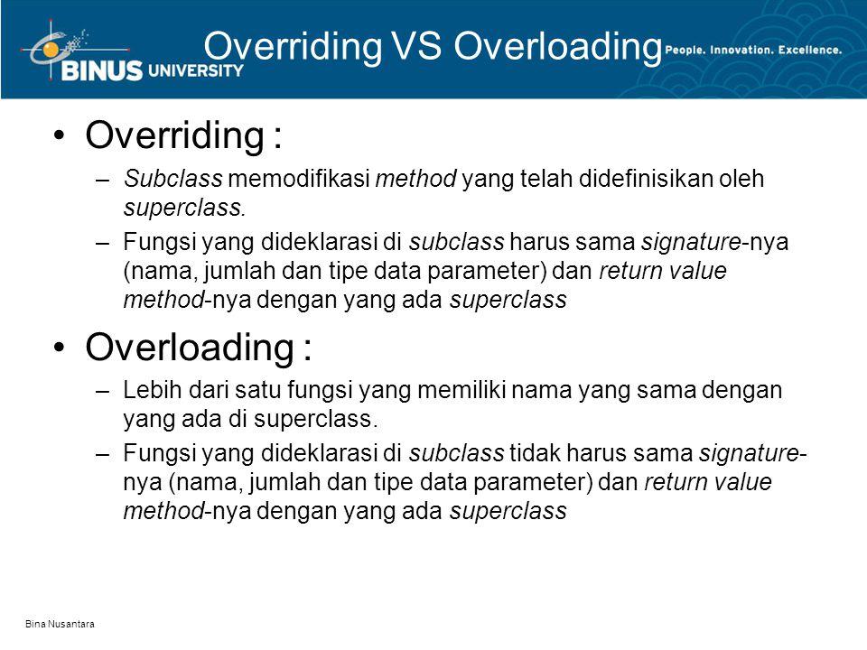 Bina Nusantara Overriding VS Overloading Overriding : –Subclass memodifikasi method yang telah didefinisikan oleh superclass. –Fungsi yang dideklarasi