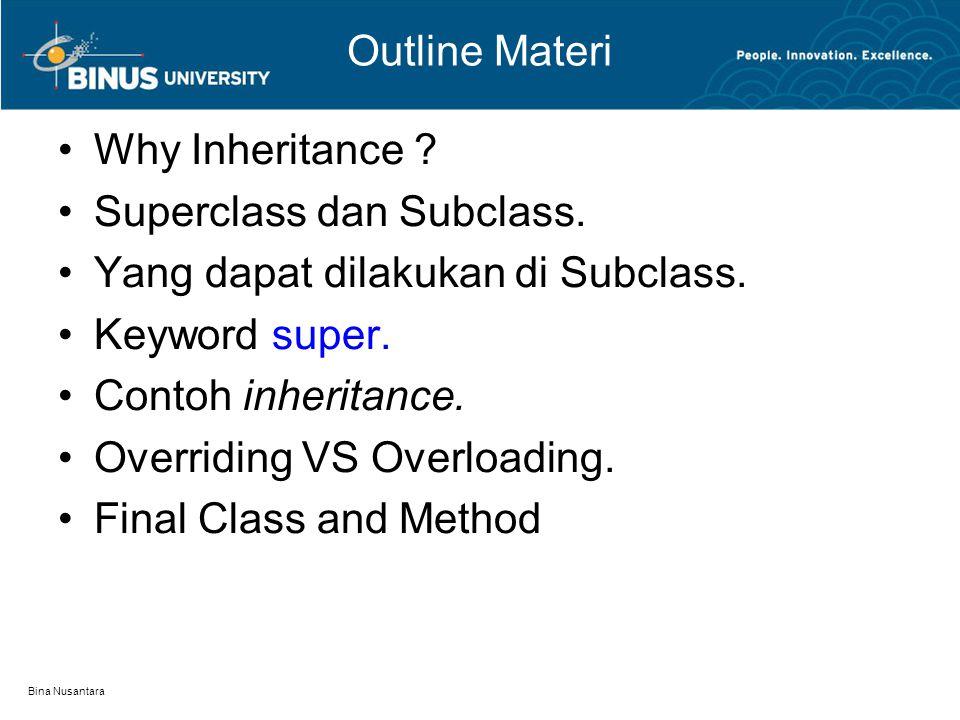 Bina Nusantara Outline Materi Why Inheritance ? Superclass dan Subclass. Yang dapat dilakukan di Subclass. Keyword super. Contoh inheritance. Overridi