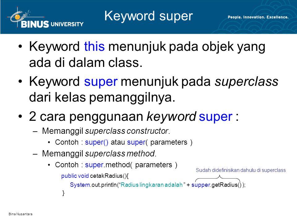 Bina Nusantara Keyword super Keyword this menunjuk pada objek yang ada di dalam class. Keyword super menunjuk pada superclass dari kelas pemanggilnya.