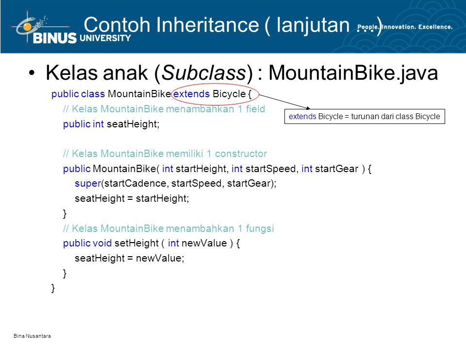 Bina Nusantara Contoh Inheritance ( lanjutan …) Kelas anak (Subclass) : MountainBike.java public class MountainBike extends Bicycle { // Kelas Mountai