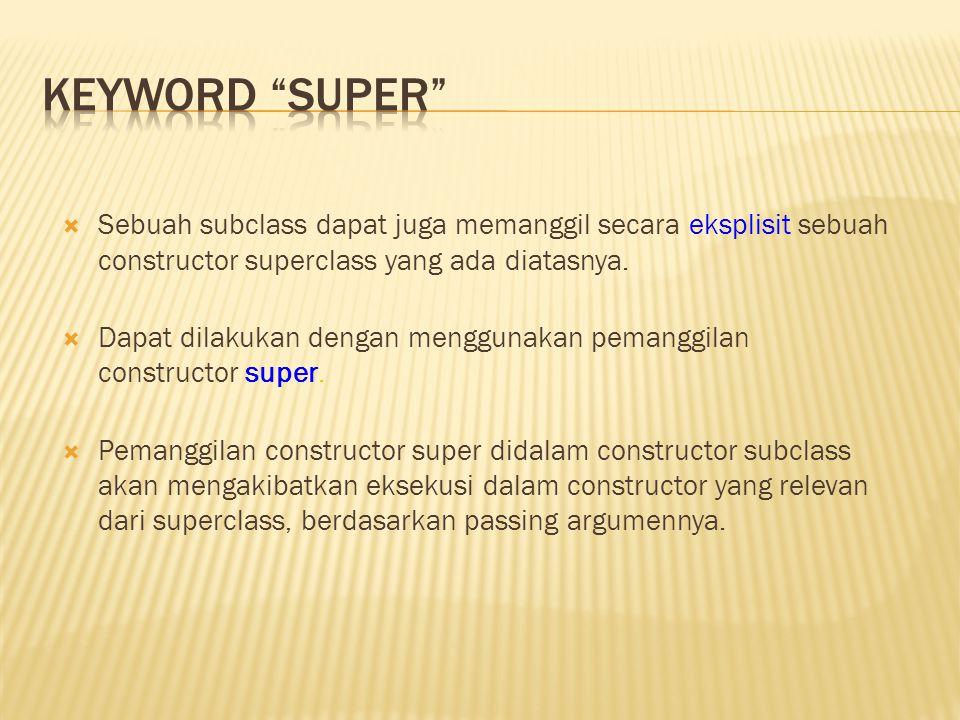  Sebuah subclass dapat juga memanggil secara eksplisit sebuah constructor superclass yang ada diatasnya.  Dapat dilakukan dengan menggunakan pemangg