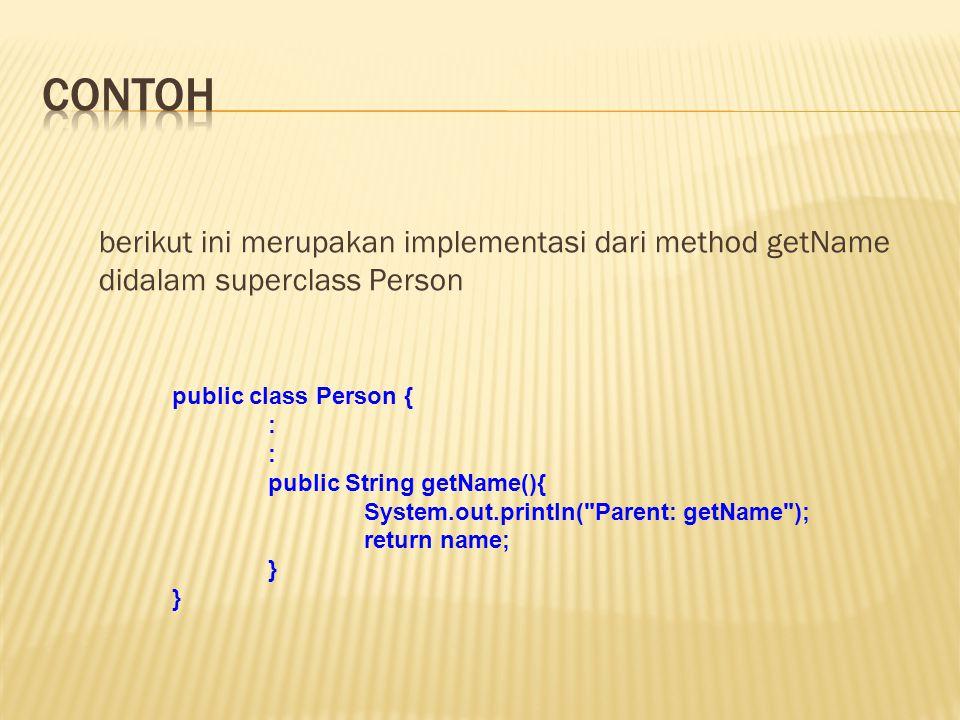 berikut ini merupakan implementasi dari method getName didalam superclass Person public class Person { : public String getName(){ System.out.println(