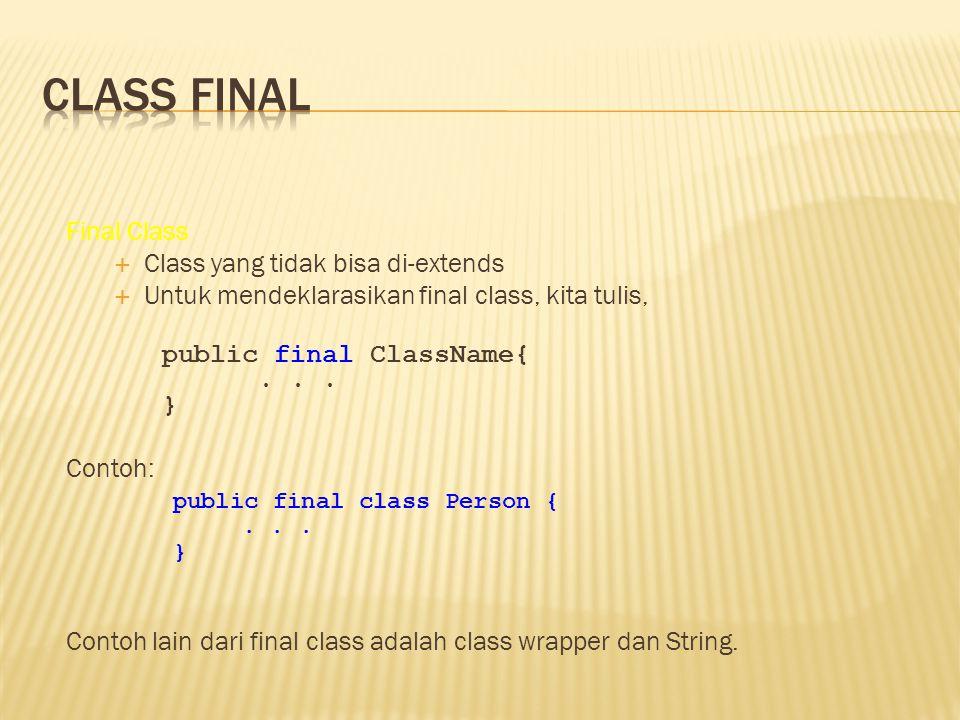 Final Class  Class yang tidak bisa di-extends  Untuk mendeklarasikan final class, kita tulis, public final ClassName{... } Contoh: Contoh lain dari