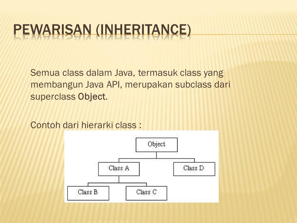 Semua class dalam Java, termasuk class yang membangun Java API, merupakan subclass dari superclass Object. Contoh dari hierarki class :