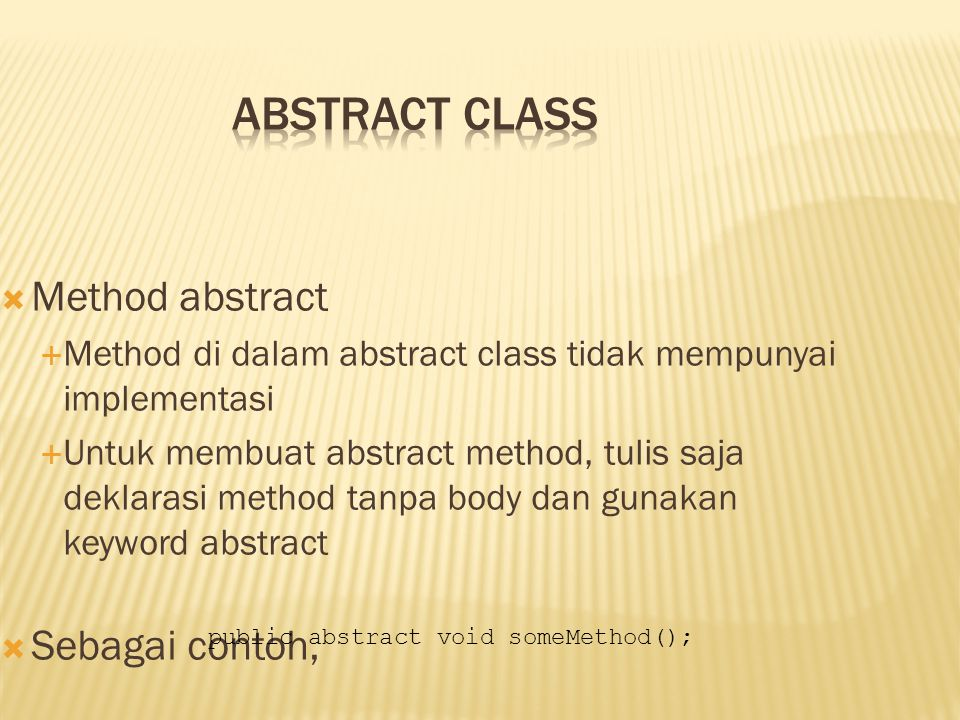  Method abstract  Method di dalam abstract class tidak mempunyai implementasi  Untuk membuat abstract method, tulis saja deklarasi method tanpa body dan gunakan keyword abstract  Sebagai contoh, public abstract void someMethod();